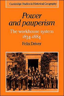 Power and Pauperism: The Workhouse System, 1834-1884 (Cambridge Studies in Historical Geography Serie# 19)