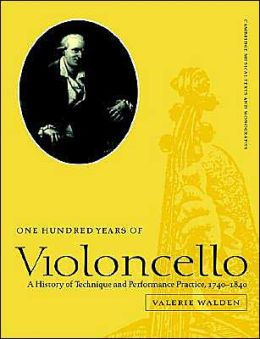 One Hundred Years of Violoncello: A History of Technique and Performance Practice, 1740-1840 (Cambridge Musical Texts and Monographs Series)