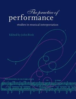 The Practice of Performance: Studies in Musical Interpretation