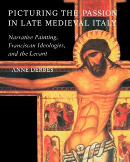 Picturing the Passion in Late Medieval Italy: Narrative Painting, Franciscan Ideologies, and the Levant