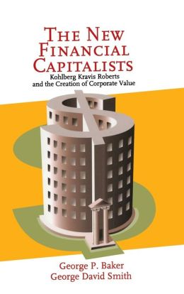 The New Financial Capitalists: Kohlberg Kravis Roberts and the Creation of Corporate Value