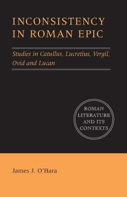 Inconsistency in Roman Epic: Studies in Catullus, Lucretius, Vergil, Ovid and Lucan