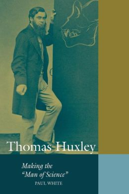 Thomas Huxley: Making the 'Man of Science'