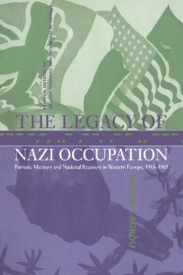 The Legacy of Nazi Occupation: Patriotic Memory and National Recovery in Western Europe, 1945-1965