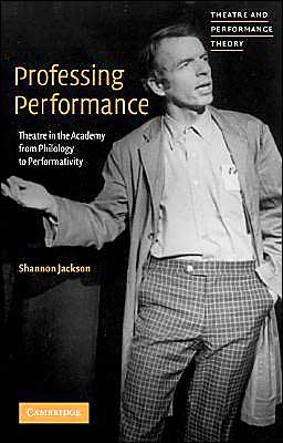 Professing Performance: Theatre in the Academy from Philology to Performativity