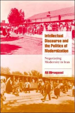 Intellectual Discourse and the Politics of Modernization: Negotiating Modernity in Iran