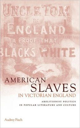 American Slaves in Victorian England: Abolitionist Politics in Popular Literature and Culture