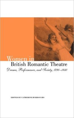 Women in British Romantic Theatre: Drama, Performance, and Society, 1790-1840