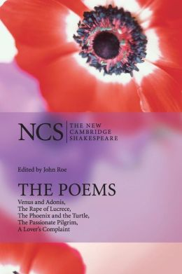 The Poems: Venus and Adonis, The Rape of Lucrece, The Phoenix and the Turtle, The Passionate Pilgrim, A Lover's Complaint (The New Cambridge Shakespeare series)