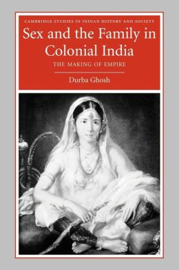 Sex and the Family in Colonial India: The Making of Empire