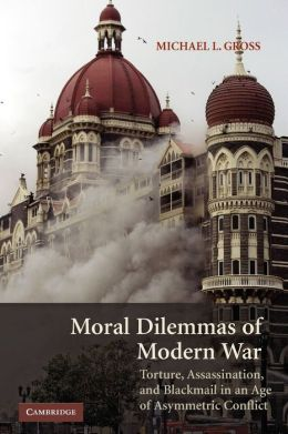 Moral Dilemmas of Modern War: Torture, Assasination and Blackmail in an Age of Asymmetric Conflict