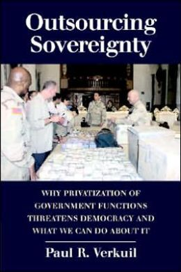 Outsourcing Sovereignty: Why Privatization of Government Functions Threatens Democracy and What We Can Do about It