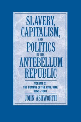 Slavery, Capitalism, and Politics in the Antebellum Republic: The Coming of the Civil War, 1850-1861