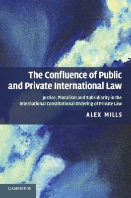 The Confluence of Public and Private International Law: Justice, Pluralism and Subsidiarity in the International Constitutional Ordering of Private Law