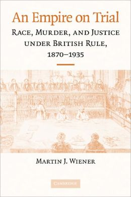An Empire on Trial: Race, Murder, and Justice under British Rule, 1870-1935