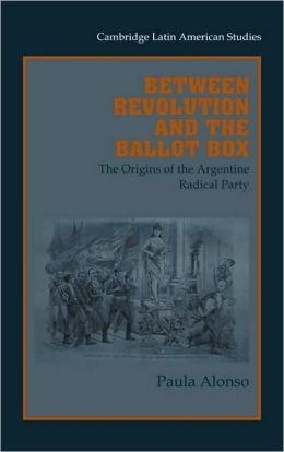 Between Revolution and the Ballot Box: The Origins of the Argentine Radical Party in the 1890s