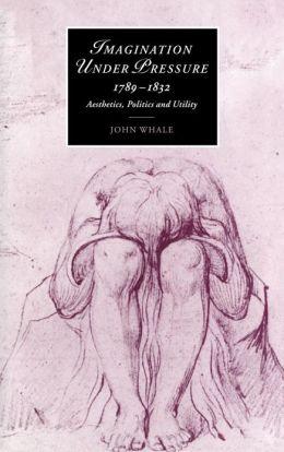 Imagination under Pressure, 1789-1832: Aesthetics, Politics and Utility