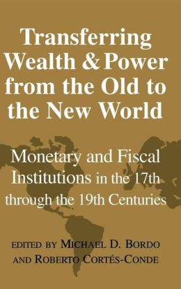 Transferring Wealth and Power from the Old to the New World: Monetary and Fiscal Institutions in the 17th through the 19th Centuries