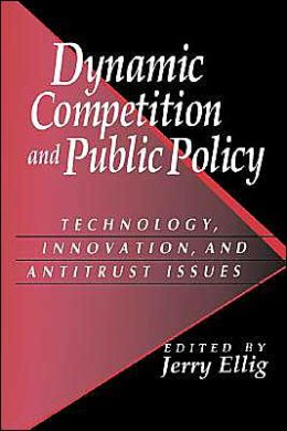 Dynamic Competition and Public Policy: Technology, Innovation, and Antitrust Issues