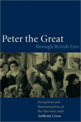 Peter the Great through British Eyes: Perceptions and Representations of the Tsar since 1698