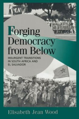 Forging Democracy from Below: Insurgent Transitions in South Africa and El Salvador