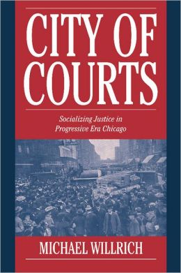 City of Courts: Socializing Justice in Progressive Era Chicago