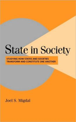 State in Society: Studying How States and Societies Transform and Constitute One Another