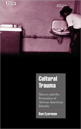 Cultural Trauma: Slavery and the Formation of African American Identity
