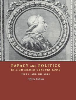 Papacy and Politics in Eighteenth-Century Rome: Pius VI and the Arts