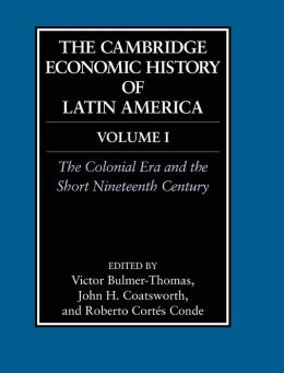 The Cambridge Economic History of Latin America, Volume 1: The Colonial Era and the Short Nineteenth Century