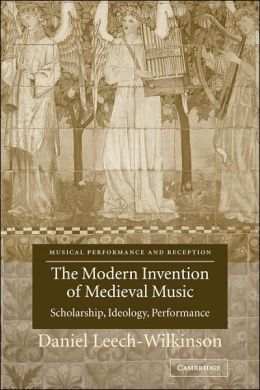 The Modern Invention of Medieval Music: Scholarship, Ideology, Performance