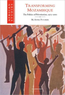 Transforming Mozambique: The Politics of Privatization, 1975-2000