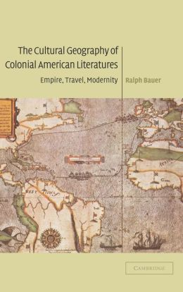 The Cultural Geography of Colonial American Literatures: Empire, Travel, Modernity