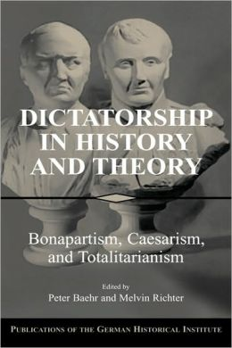 Dictatorship in History and Theory: Bonapartism, Caesarism, and Totalitarianism
