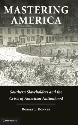 Mastering America: Southern Slaveholders and the Crisis of American Nationhood