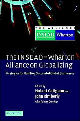 The INSEAD-Wharton Alliance on Globalizing: Strategies for Building Successful Global Businesses