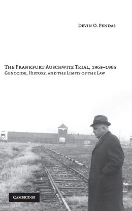 The Frankfurt Auschwitz Trial, 1963-1965: Genocide, History, and the Limits of the Law