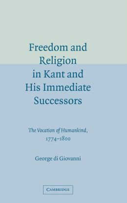 Freedom and Religion in Kant and His Immediate Successors: The Vocation of Humankind, 1774-1800