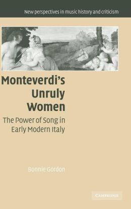 Monteverdi's Unruly Women: The Power of Song in Early Modern Italy