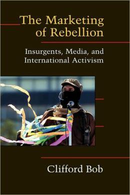 The Marketing of Rebellion: Insurgents, Media, and International Activism