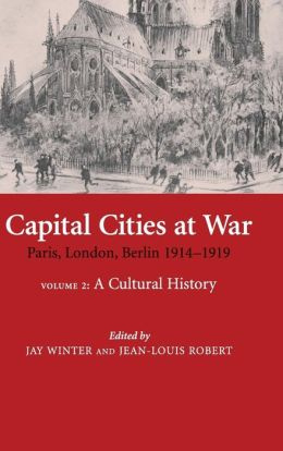 Capital Cities at War: Volume 2, A Cultural History: Paris, London, Berlin 1914-1919