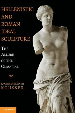Hellenistic and Roman Ideal Sculpture: The Allure of the Classical
