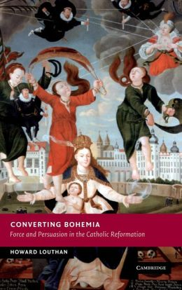 Converting Bohemia: Force and Persuasion in the Catholic Reformation