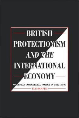 British Protectionism and the International Economy: Overseas Commercial Policy in the 1930s