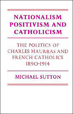 Nationalism, Positivism and Catholicism: The Politics of Charles Maurras and French Catholics 1890-1914