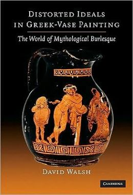 Distorted Ideals in Greek Vase-Painting: The World of Mythological Burlesque