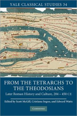 From the Tetrarchs to the Theodosians: Later Roman History and Culture, 284-450 CE