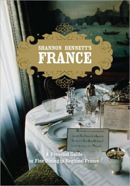 Shannon Bennett's France: A Personal Guide to Fine Dining in Regional France