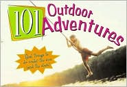 101 Outdoor Adventures: Great Things to Do under the Sun (And the Stars)