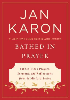 Bathed in Prayer: Father Tim's Prayers, Sermons, and Reflections from the Mitford Series